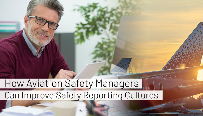 How Aviation Safety Managers Can Improve Safety Reporting Cultures