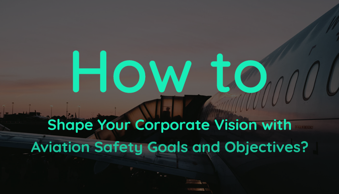 How Aviation SMS Goals And Objectives Shape Corporate Vision at Airlines, Airports and Aviation Maintenance providers